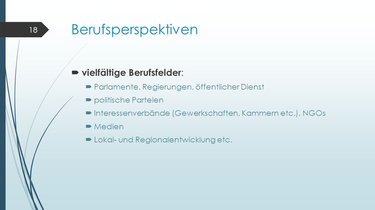 Berufsperspektiven  vielfältige Berufsfelder :  Parlamente, Regierungen, öffentlicher Dienst  politische Parteien  Interessenverbände (Gewerkschaften, Kammern etc.), NGOs  Medien  Lokal- und Regionalentwicklung etc.