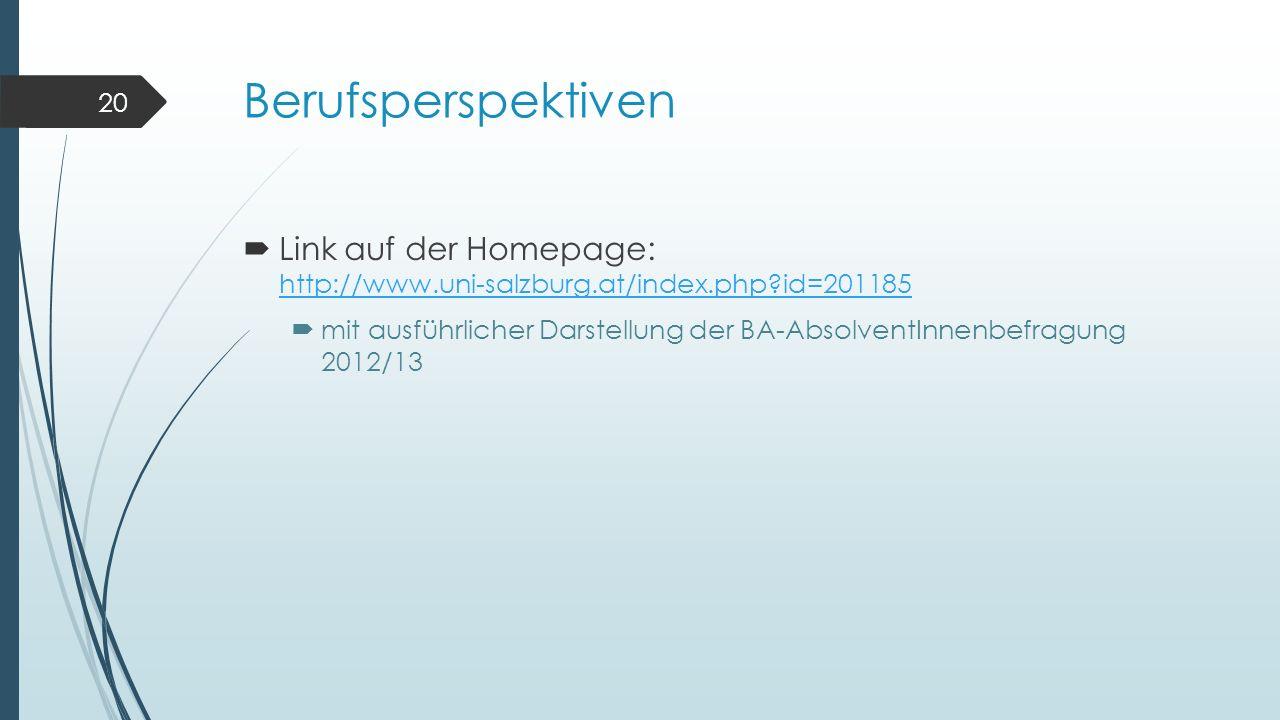Berufsperspektiven  Link auf der Homepage: http://www.uni-salzburg.at/index.php?id=201185 http://www.uni-salzburg.at/index.php?id=201185  mit ausführlicher Darstellung der BA-AbsolventInnenbefragung 2012/13 20