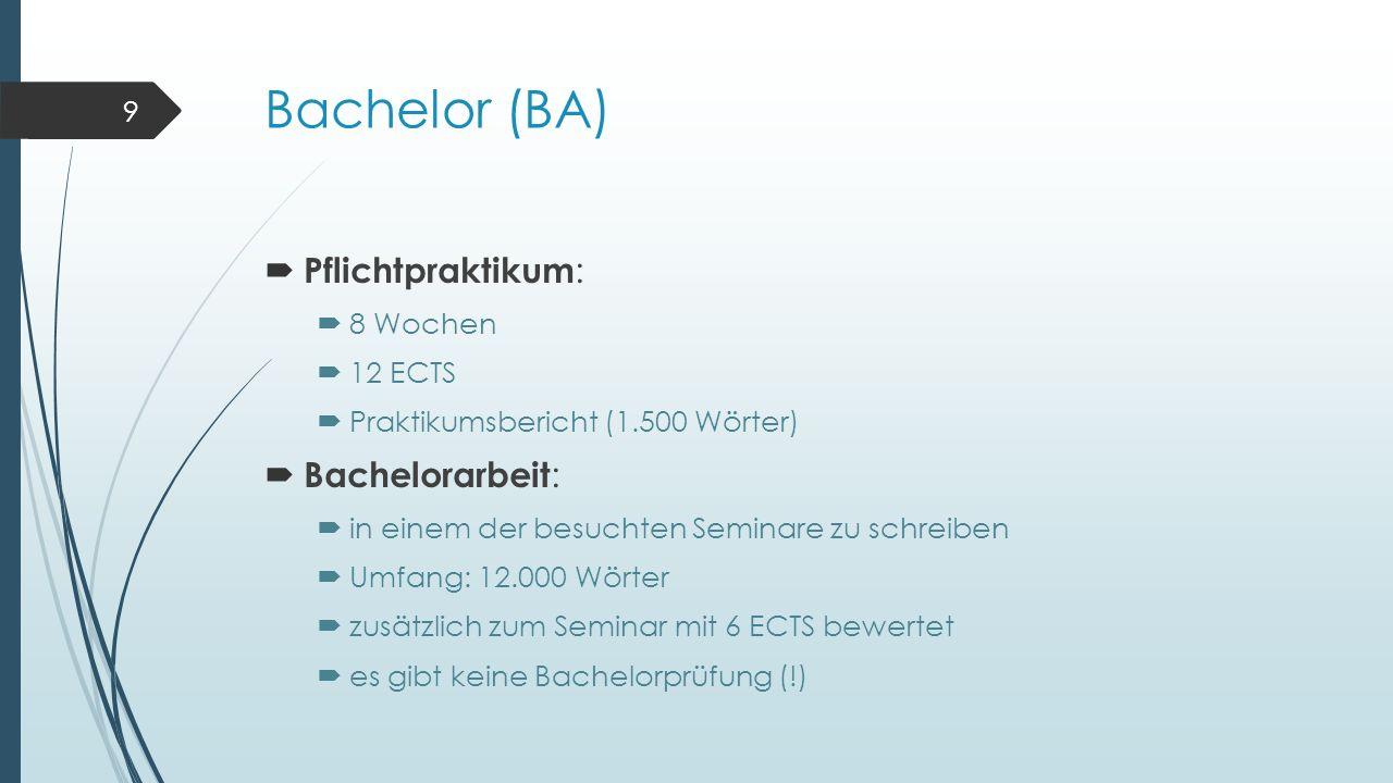Bachelor (BA)  Pflichtpraktikum :  8 Wochen  12 ECTS  Praktikumsbericht (1.500 Wörter)  Bachelorarbeit :  in einem der besuchten Seminare zu schreiben  Umfang: 12.000 Wörter  zusätzlich zum Seminar mit 6 ECTS bewertet  es gibt keine Bachelorprüfung (!) 9