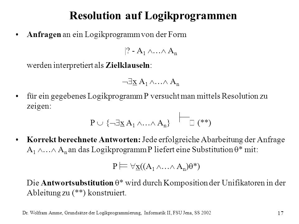 Dr. Wolfram Amme, Grundsätze der Logikprogrammierung, Informatik II, FSU Jena, SS 2002 17 Resolution auf Logikprogrammen Anfragen an ein Logikprogramm