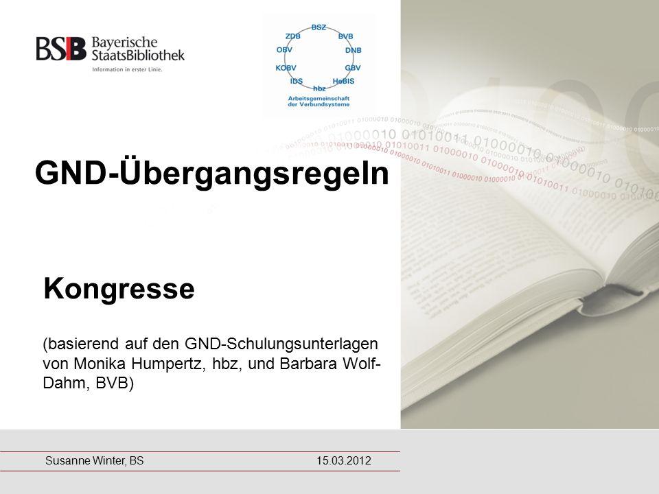 GND-Übergangsregeln Kongresse (basierend auf den GND-Schulungsunterlagen von Monika Humpertz, hbz, und Barbara Wolf- Dahm, BVB) Susanne Winter, BS 15.03.2012