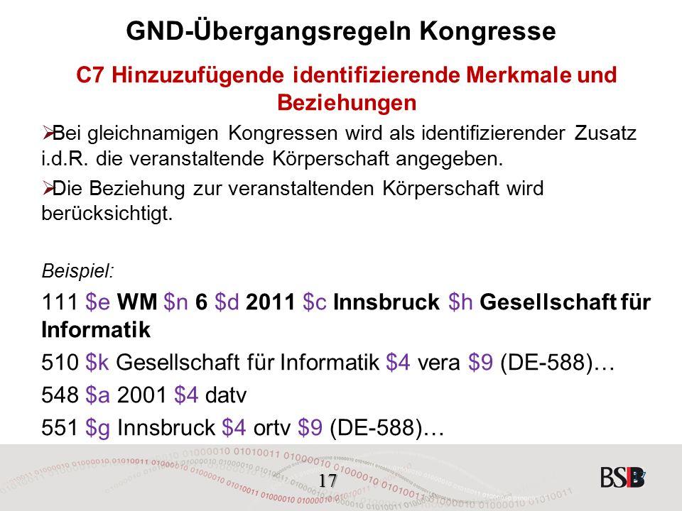 17 GND-Übergangsregeln Kongresse C7 Hinzuzufügende identifizierende Merkmale und Beziehungen  Bei gleichnamigen Kongressen wird als identifizierender Zusatz i.d.R.