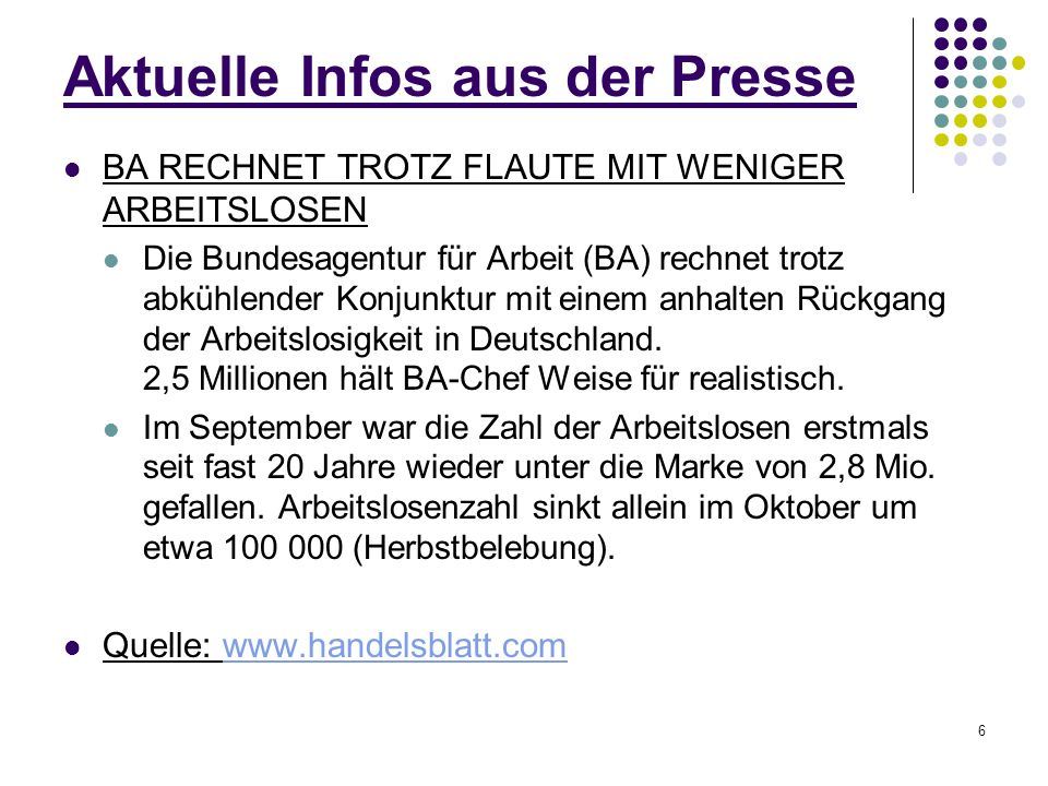 6 Aktuelle Infos aus der Presse BA RECHNET TROTZ FLAUTE MIT WENIGER ARBEITSLOSEN Die Bundesagentur für Arbeit (BA) rechnet trotz abkühlender Konjunktur mit einem anhalten Rückgang der Arbeitslosigkeit in Deutschland.