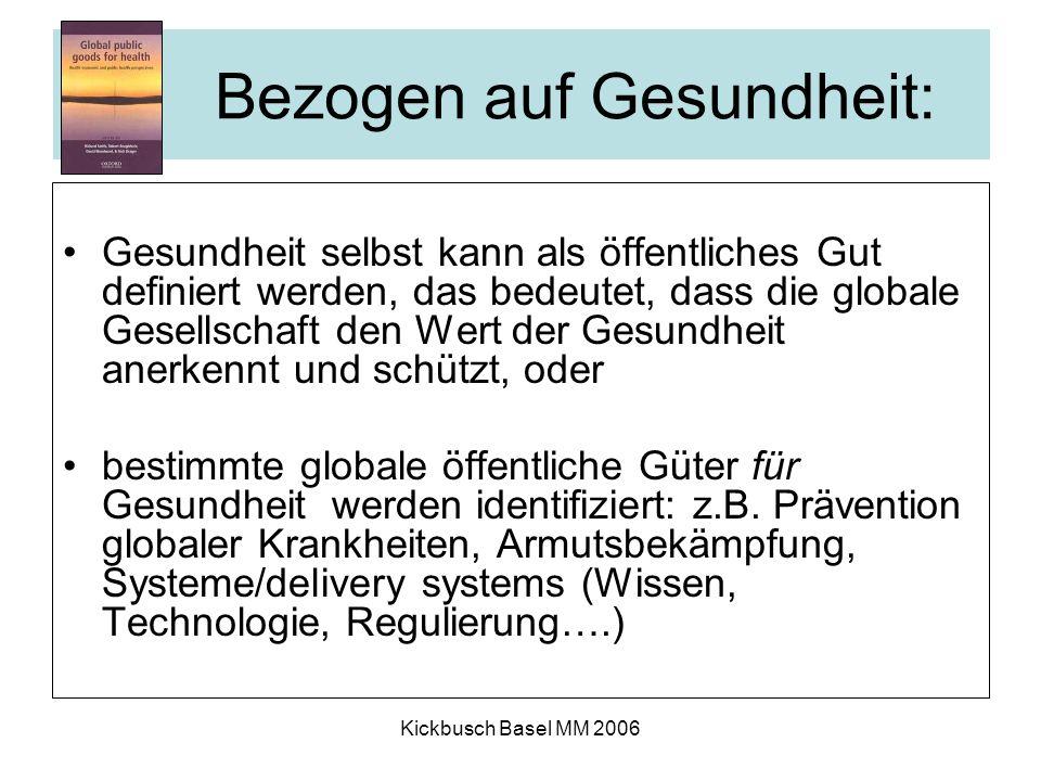 Kickbusch Basel MM 2006 Bezogen auf Gesundheit: Gesundheit selbst kann als öffentliches Gut definiert werden, das bedeutet, dass die globale Gesellschaft den Wert der Gesundheit anerkennt und schützt, oder bestimmte globale öffentliche Güter für Gesundheit werden identifiziert: z.B.