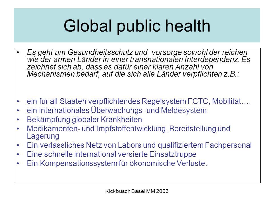 Kickbusch Basel MM 2006 Global public health Es geht um Gesundheitsschutz und -vorsorge sowohl der reichen wie der armen Länder in einer transnationalen Interdependenz.