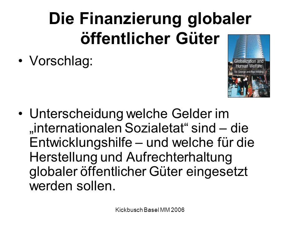 """Kickbusch Basel MM 2006 Die Finanzierung globaler öffentlicher Güter Vorschlag: Unterscheidung welche Gelder im """"internationalen Sozialetat sind – die Entwicklungshilfe – und welche für die Herstellung und Aufrechterhaltung globaler öffentlicher Güter eingesetzt werden sollen."""