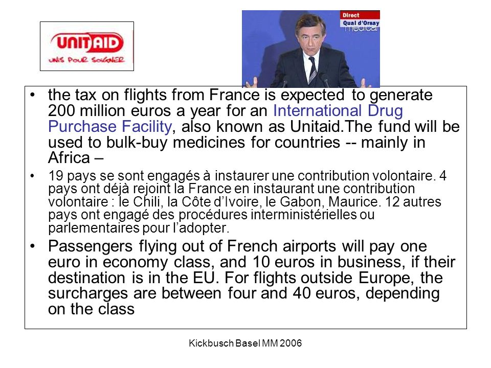 Kickbusch Basel MM 2006 the tax on flights from France is expected to generate 200 million euros a year for an International Drug Purchase Facility, also known as Unitaid.The fund will be used to bulk-buy medicines for countries -- mainly in Africa – 19 pays se sont engagés à instaurer une contribution volontaire.