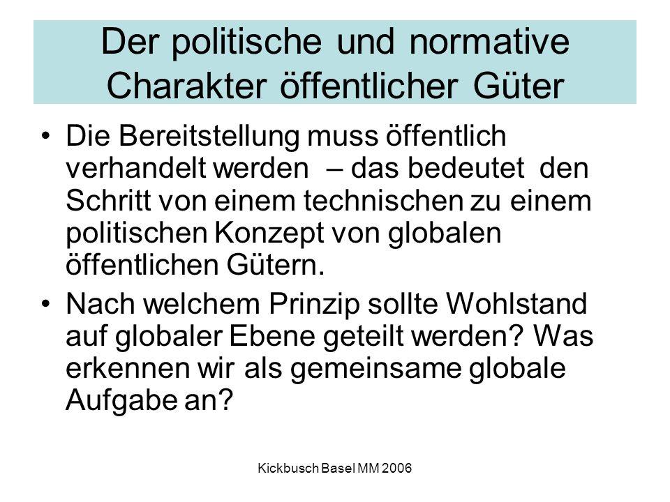 Kickbusch Basel MM 2006 Der politische und normative Charakter öffentlicher Güter Die Bereitstellung muss öffentlich verhandelt werden – das bedeutet den Schritt von einem technischen zu einem politischen Konzept von globalen öffentlichen Gütern.