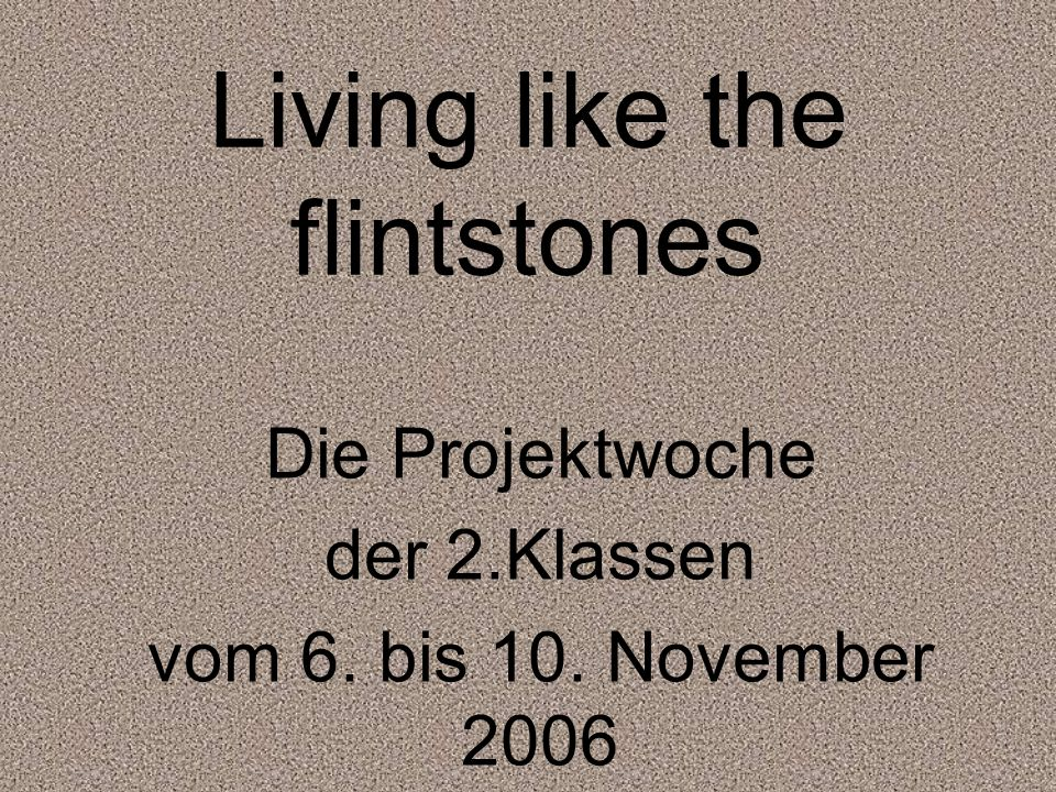 Living like the flintstones Die Projektwoche der 2.Klassen vom 6. bis 10. November 2006