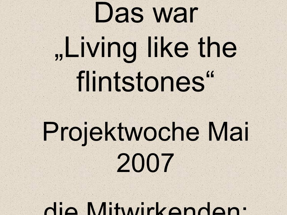 "Das war ""Living like the flintstones Projektwoche Mai 2007 die Mitwirkenden:"