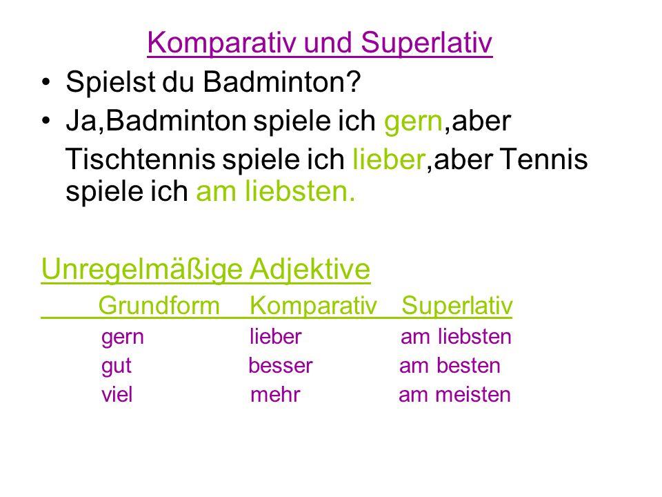 Komparativ und Superlativ Spielst du Badminton? Ja,Badminton spiele ich gern,aber Tischtennis spiele ich lieber,aber Tennis spiele ich am liebsten. Un