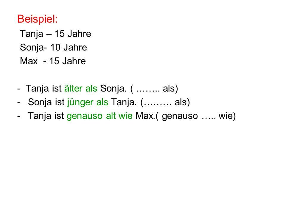 Beispiel: Tanja – 15 Jahre Sonja- 10 Jahre Max - 15 Jahre - Tanja ist älter als Sonja. ( …….. als) -Sonja ist jünger als Tanja. (……… als) -Tanja ist g