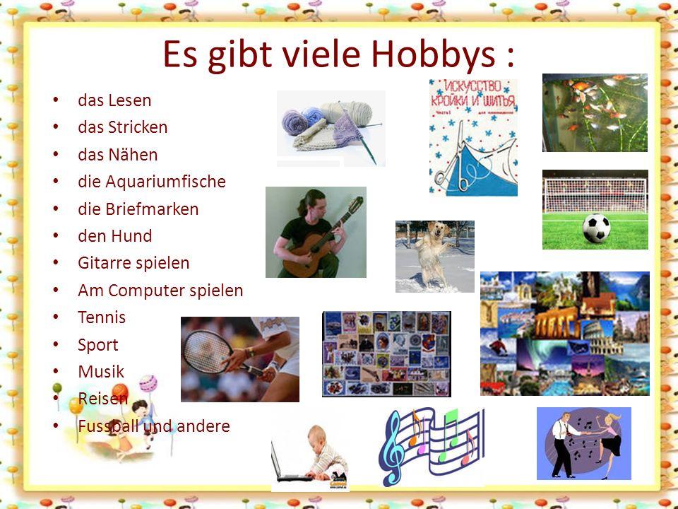Es gibt viele Hobbys : das Lesen das Stricken das Nähen die Aquariumfische die Briefmarken den Hund Gitarre spielen Am Computer spielen Tennis Sport Musik Reisen Fussball und andere