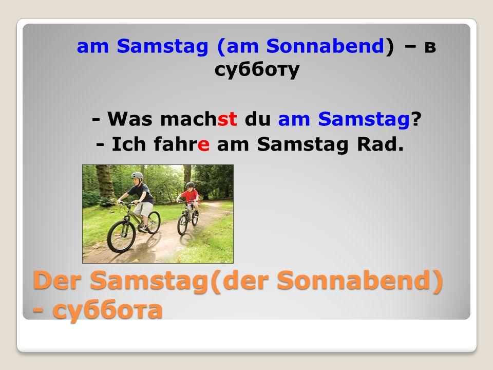 Der Samstag(der Sonnabend) - суббота am Samstag (am Sonnabend) – в субботу - Was machst du am Samstag.