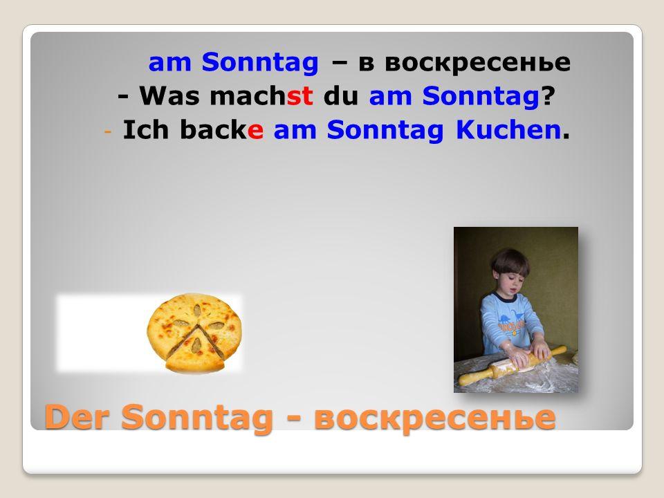 Der Sonntag - воскресенье am Sonntag – в воскресенье - Was machst du am Sonntag.