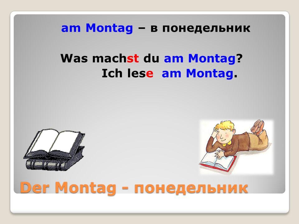 Der Montag - понедельник am Montag – в понедельник Was machst du am Montag Ich lese am Montag.