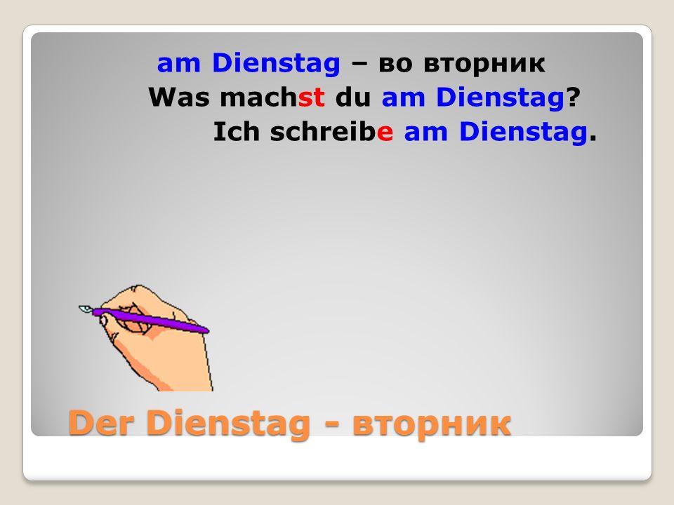 Der Dienstag - вторник Der Dienstag - вторник am Dienstag – во вторник Was machst du am Dienstag.