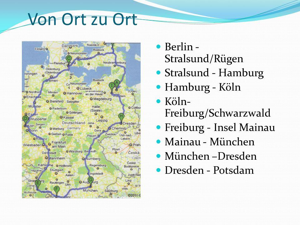 Von Ort zu Ort Berlin - Stralsund/Rügen Stralsund - Hamburg Hamburg - Köln Köln- Freiburg/Schwarzwald Freiburg - Insel Mainau Mainau - München München –Dresden Dresden - Potsdam