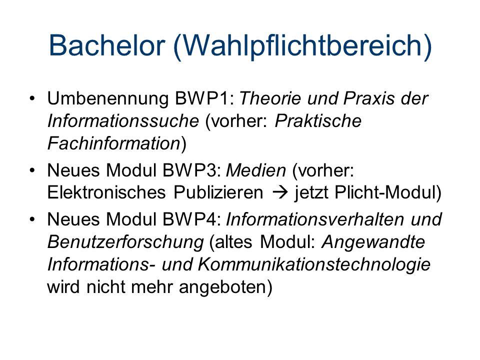 Bachelor (Wahlpflichtbereich) Umbenennung BWP1: Theorie und Praxis der Informationssuche (vorher: Praktische Fachinformation) Neues Modul BWP3: Medien (vorher: Elektronisches Publizieren  jetzt Plicht-Modul) Neues Modul BWP4: Informationsverhalten und Benutzerforschung (altes Modul: Angewandte Informations- und Kommunikationstechnologie wird nicht mehr angeboten)