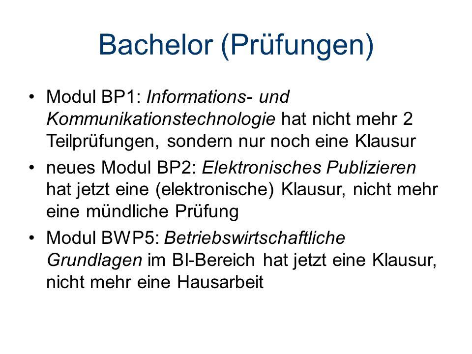 Bachelor (Prüfungen) Modul BP1: Informations- und Kommunikationstechnologie hat nicht mehr 2 Teilprüfungen, sondern nur noch eine Klausur neues Modul BP2: Elektronisches Publizieren hat jetzt eine (elektronische) Klausur, nicht mehr eine mündliche Prüfung Modul BWP5: Betriebswirtschaftliche Grundlagen im BI-Bereich hat jetzt eine Klausur, nicht mehr eine Hausarbeit