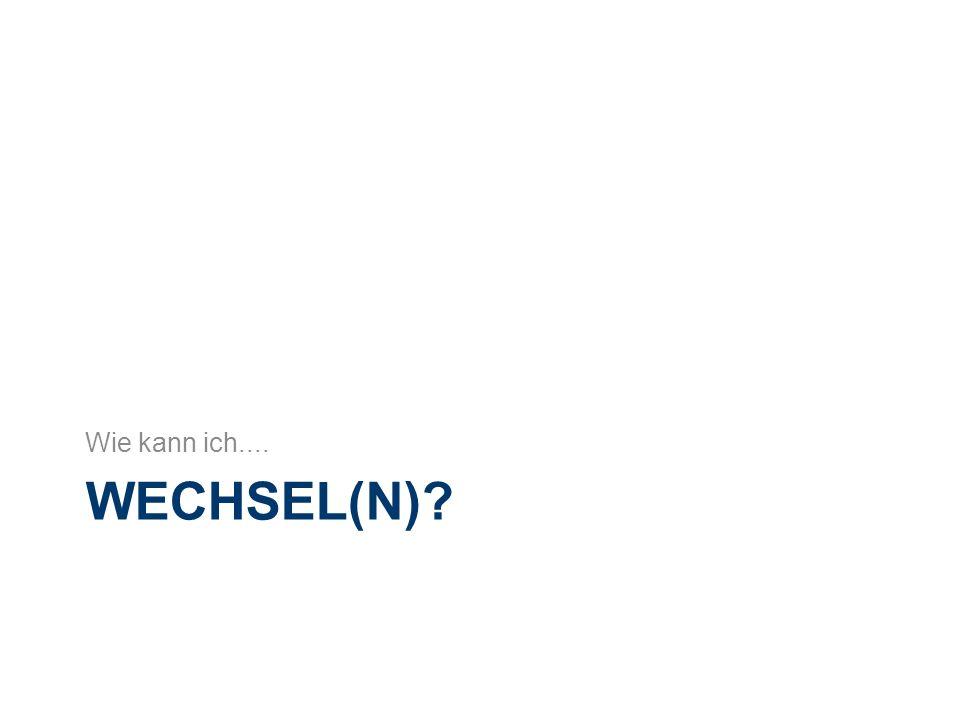 WECHSEL(N) Wie kann ich....