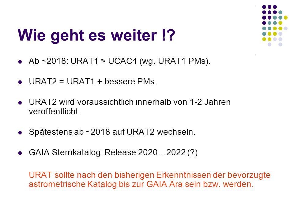 Wie geht es weiter !? Ab ~2018: URAT1 ≈ UCAC4 (wg. URAT1 PMs). URAT2 = URAT1 + bessere PMs. URAT2 wird voraussichtlich innerhalb von 1-2 Jahren veröff
