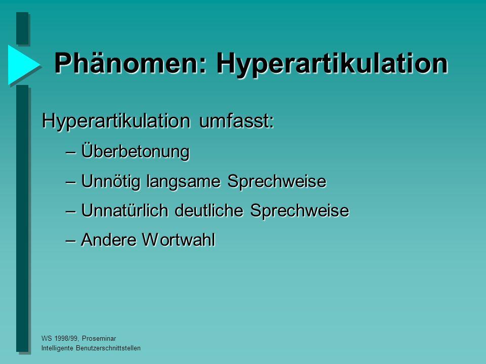 WS 1998/99, Proseminar Intelligente Benutzerschnittstellen Phänomen: Hyperartikulation Hyperartikulation umfasst: –Überbetonung –Unnötig langsame Sprechweise –Unnatürlich deutliche Sprechweise –Andere Wortwahl