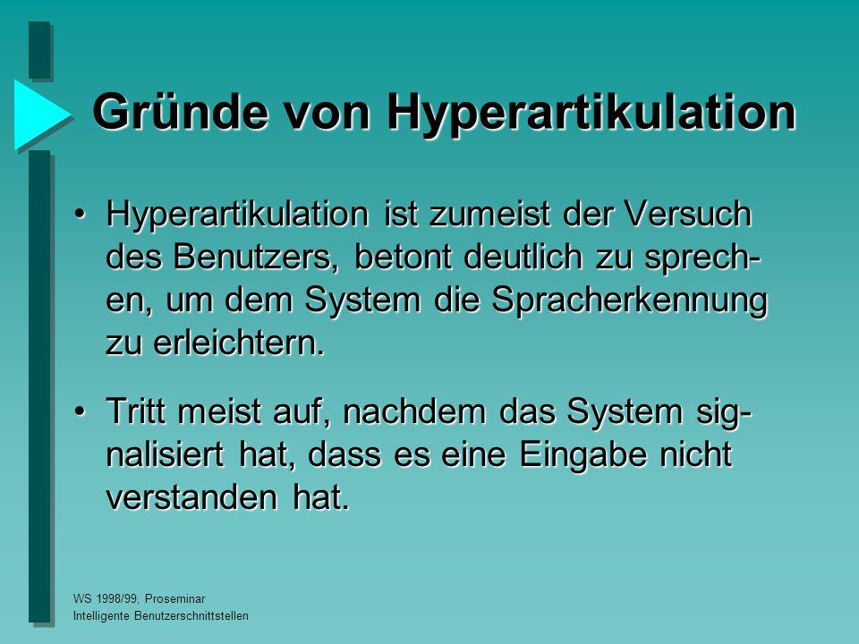 WS 1998/99, Proseminar Intelligente Benutzerschnittstellen Gründe von Hyperartikulation Hyperartikulation ist zumeist der Versuch des Benutzers, betont deutlich zu sprech- en, um dem System die Spracherkennung zu erleichtern.Hyperartikulation ist zumeist der Versuch des Benutzers, betont deutlich zu sprech- en, um dem System die Spracherkennung zu erleichtern.
