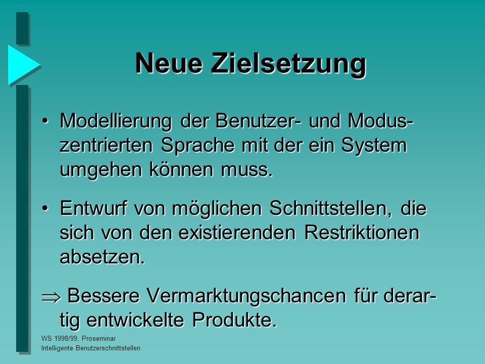 WS 1998/99, Proseminar Intelligente Benutzerschnittstellen Neue Zielsetzung Modellierung der Benutzer- und Modus- zentrierten Sprache mit der ein System umgehen können muss.Modellierung der Benutzer- und Modus- zentrierten Sprache mit der ein System umgehen können muss.