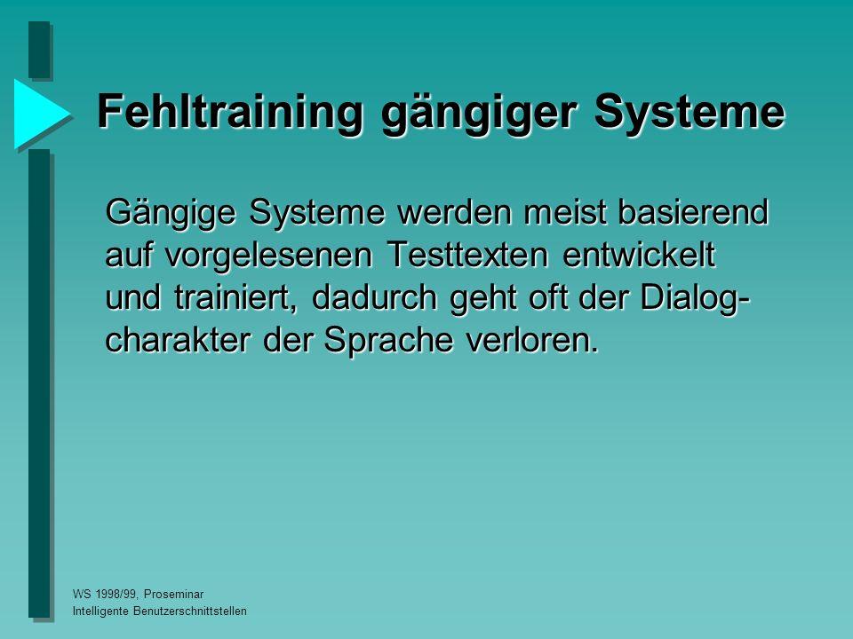 WS 1998/99, Proseminar Intelligente Benutzerschnittstellen Fehltraining gängiger Systeme Gängige Systeme werden meist basierend auf vorgelesenen Testtexten entwickelt und trainiert, dadurch geht oft der Dialog- charakter der Sprache verloren.