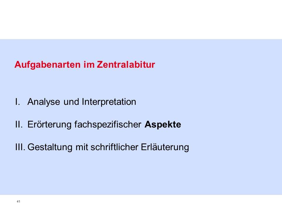41 Aufgabenarten im Zentralabitur I.Analyse und Interpretation II.Erörterung fachspezifischer Aspekte III.Gestaltung mit schriftlicher Erläuterung