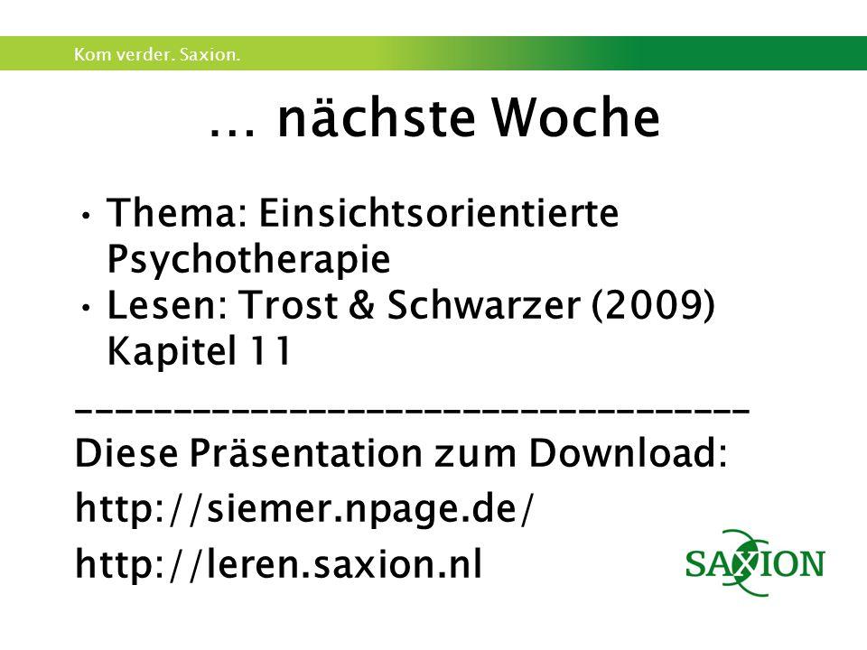 Kom verder. Saxion. … nächste Woche Thema: Einsichtsorientierte Psychotherapie Lesen: Trost & Schwarzer (2009) Kapitel 11 ____________________________