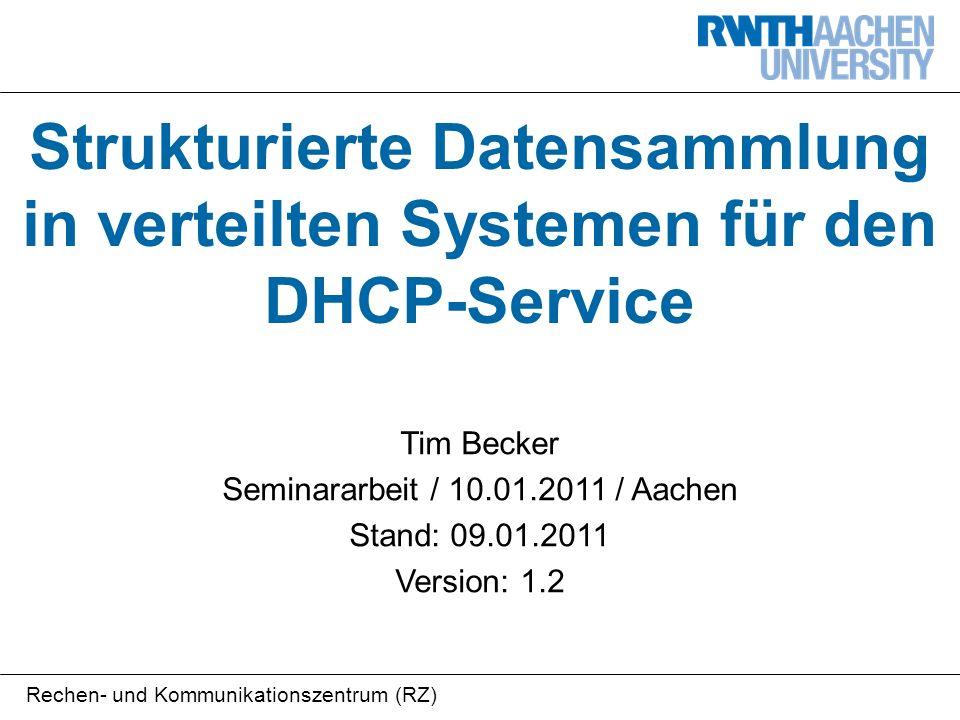 Rechen- und Kommunikationszentrum (RZ) Strukturierte Datensammlung in verteilten Systemen für den DHCP-Service Tim Becker Seminararbeit / 10.01.2011 / Aachen Stand: 09.01.2011 Version: 1.2