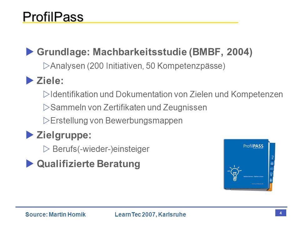 4 Source: Martin HomikLearnTec 2007, Karlsruhe ProfilPass  Grundlage: Machbarkeitsstudie (BMBF, 2004)  Analysen (200 Initiativen, 50 Kompetenzpässe)  Ziele:  Identifikation und Dokumentation von Zielen und Kompetenzen  Sammeln von Zertifikaten und Zeugnissen  Erstellung von Bewerbungsmappen  Zielgruppe:  Berufs(-wieder-)einsteiger  Qualifizierte Beratung