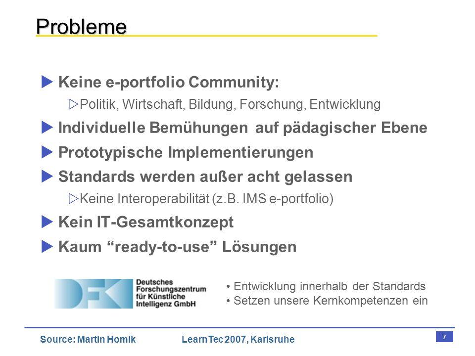 7 Source: Martin HomikLearnTec 2007, Karlsruhe Probleme  Keine e-portfolio Community:  Politik, Wirtschaft, Bildung, Forschung, Entwicklung  Individuelle Bemühungen auf pädagischer Ebene  Prototypische Implementierungen  Standards werden außer acht gelassen  Keine Interoperabilität (z.B.