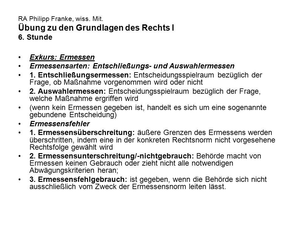 RA Philipp Franke, wiss. Mit. Übung zu den Grundlagen des Rechts I 6. Stunde Exkurs: Ermessen Ermessensarten: Entschließungs- und Auswahlermessen 1. E