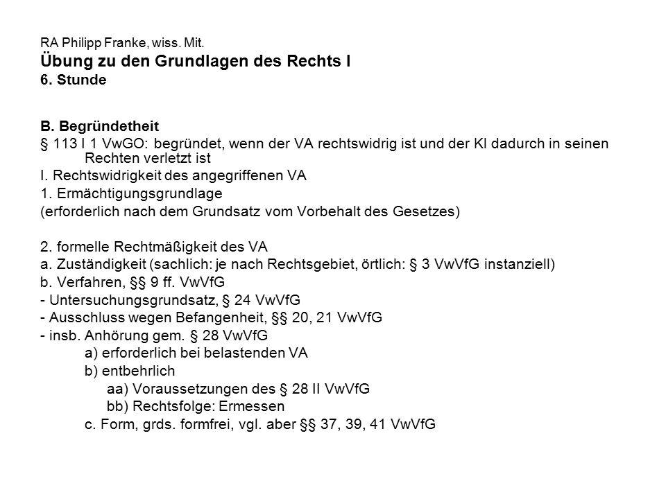 RA Philipp Franke, wiss. Mit. Übung zu den Grundlagen des Rechts I 6. Stunde B. Begründetheit § 113 I 1 VwGO: begründet, wenn der VA rechtswidrig ist