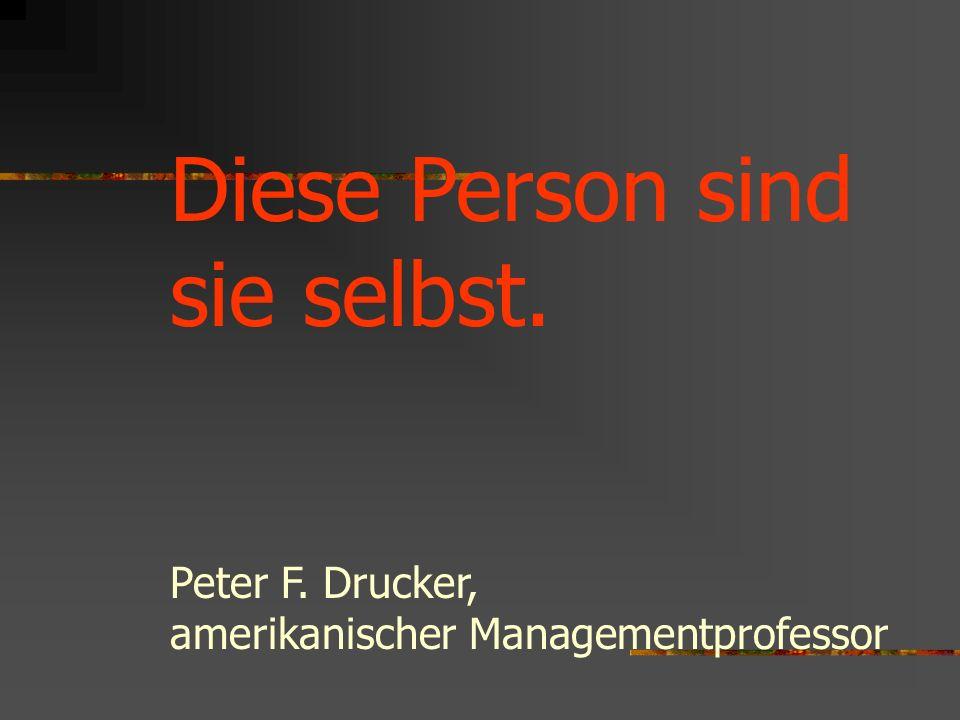 Diese Person sind sie selbst. Peter F. Drucker, amerikanischer Managementprofessor