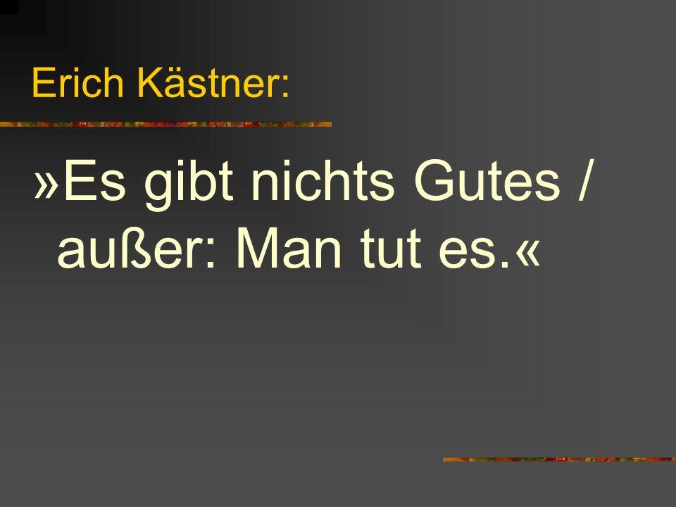 Erich Kästner: »Es gibt nichts Gutes / außer: Man tut es.«