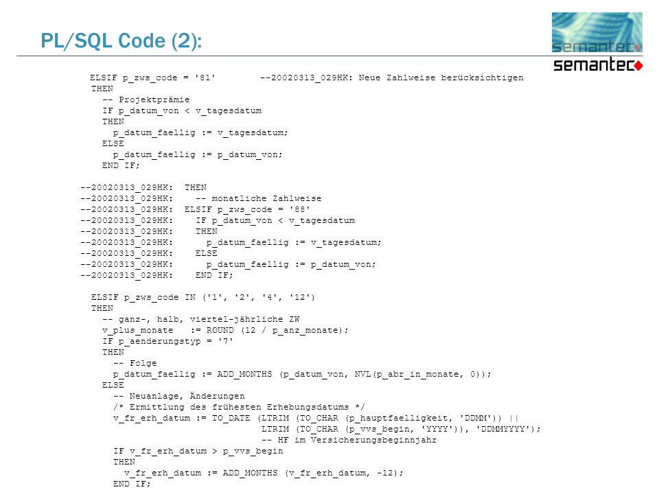 ELSIF p_zws_code = 81 --20020313_029HK: Neue Zahlweise berücksichtigen THEN -- Projektprämie IF p_datum_von < v_tagesdatum THEN p_datum_faellig := v_tagesdatum; ELSE p_datum_faellig := p_datum_von; END IF; --20020313_029HK: THEN --20020313_029HK: -- monatliche Zahlweise --20020313_029HK: ELSIF p_zws_code = 88 --20020313_029HK: IF p_datum_von < v_tagesdatum --20020313_029HK: THEN --20020313_029HK: p_datum_faellig := v_tagesdatum; --20020313_029HK: ELSE --20020313_029HK: p_datum_faellig := p_datum_von; --20020313_029HK: END IF; ELSIF p_zws_code IN ( 1 , 2 , 4 , 12 ) THEN -- ganz-, halb, viertel-jährliche ZW v_plus_monate := ROUND (12 / p_anz_monate); IF p_aenderungstyp = 7 THEN -- Folge p_datum_faellig := ADD_MONTHS (p_datum_von, NVL(p_abr_in_monate, 0)); ELSE -- Neuanlage, Änderungen /* Ermittlung des frühesten Erhebungsdatums */ v_fr_erh_datum := TO_DATE (LTRIM (TO_CHAR (p_hauptfaelligkeit, DDMM )) || LTRIM (TO_CHAR (p_vvs_begin, YYYY )), DDMMYYYY ); -- HF im Versicherungsbeginnjahr IF v_fr_erh_datum > p_vvs_begin THEN v_fr_erh_datum := ADD_MONTHS (v_fr_erh_datum, -12); END IF; PL/SQL Code (2):