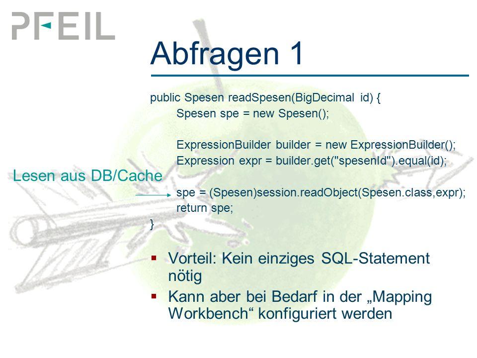 """Abfragen 1 public Spesen readSpesen(BigDecimal id) { Spesen spe = new Spesen(); ExpressionBuilder builder = new ExpressionBuilder(); Expression expr = builder.get( spesenId ).equal(id); spe = (Spesen)session.readObject(Spesen.class,expr); return spe; }  Vorteil: Kein einziges SQL-Statement nötig  Kann aber bei Bedarf in der """"Mapping Workbench konfiguriert werden Lesen aus DB/Cache"""