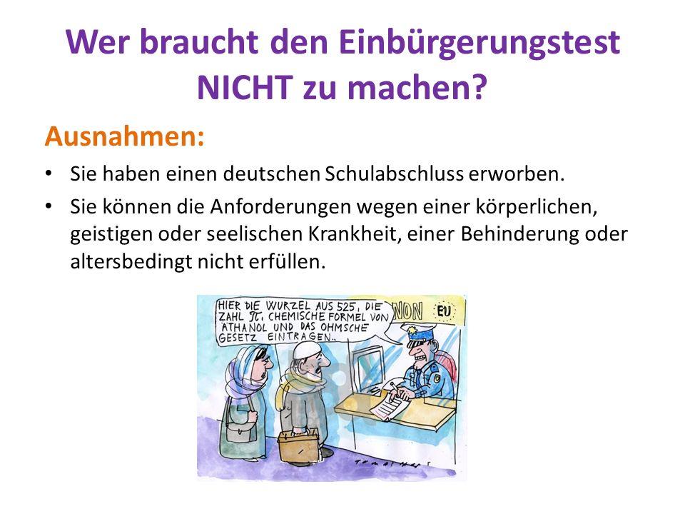 Wer braucht den Einbürgerungstest NICHT zu machen? Ausnahmen: Sie haben einen deutschen Schulabschluss erworben. Sie können die Anforderungen wegen ei