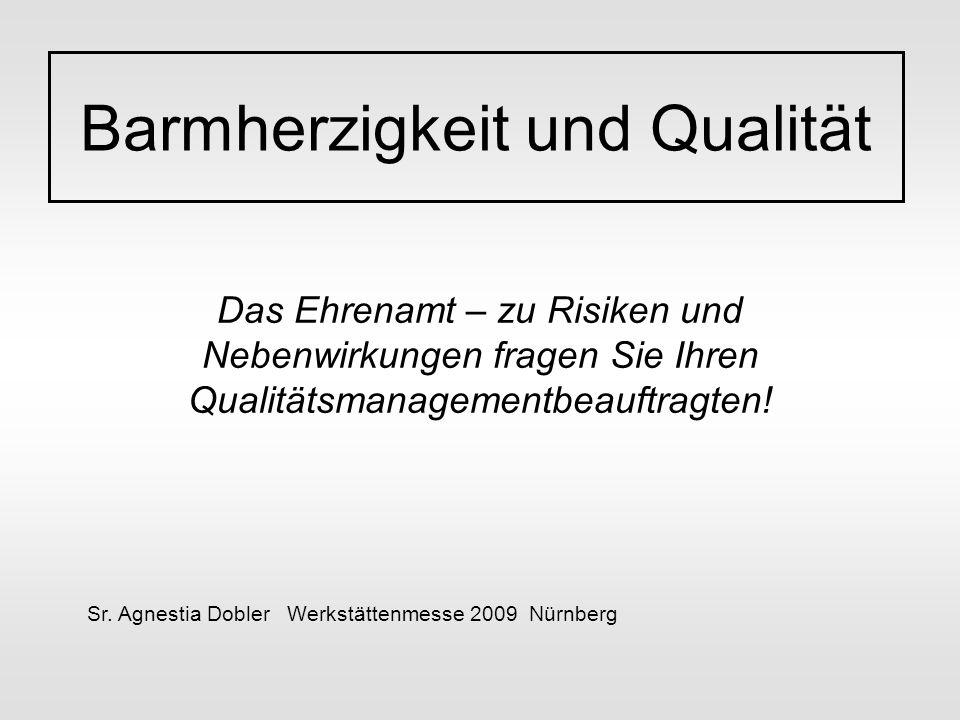 Das Ehrenamt – zu Risiken und Nebenwirkungen fragen Sie Ihren Qualitätsmanagementbeauftragten! Barmherzigkeit und Qualität Sr. Agnestia Dobler Werkstä