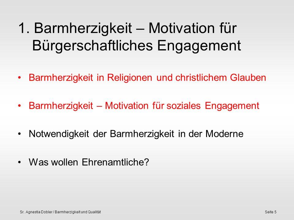 Sr. Agnestia Dobler / Barmherzigkeit und QualitätSeite 5 1. Barmherzigkeit – Motivation für Bürgerschaftliches Engagement Barmherzigkeit in Religionen