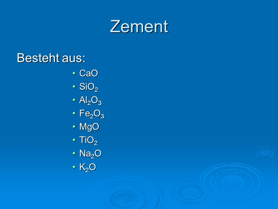 Zement Besteht aus: CaOCaO SiO 2SiO 2 Al 2 O 3Al 2 O 3 Fe 2 O 3Fe 2 O 3 MgOMgO TiO 2TiO 2 Na 2 ONa 2 O K 2 OK 2 O