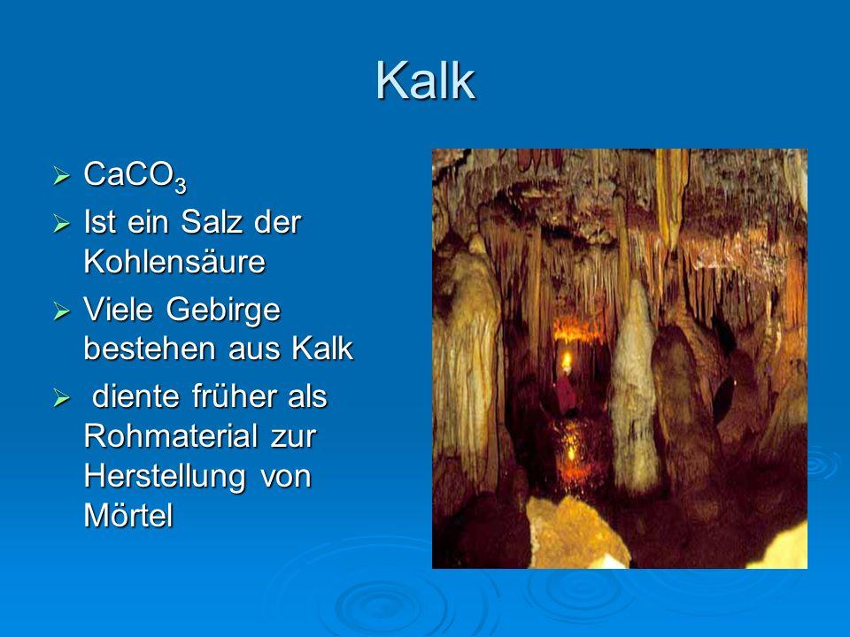 Kalk  CaCO 3  Ist ein Salz der Kohlensäure  Viele Gebirge bestehen aus Kalk  diente früher als Rohmaterial zur Herstellung von Mörtel