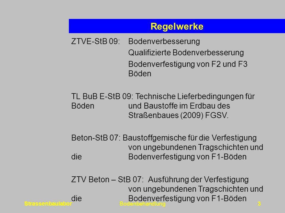 StrassenbaulaborBodenbehandlung3 Regelwerke ZTVE-StB 09:Bodenverbesserung Qualifizierte Bodenverbesserung Bodenverfestigung von F2 und F3 Böden TL BuB E-StB 09: Technische Lieferbedingungen für Böden und Baustoffe im Erdbau des Straßenbaues (2009) FGSV.