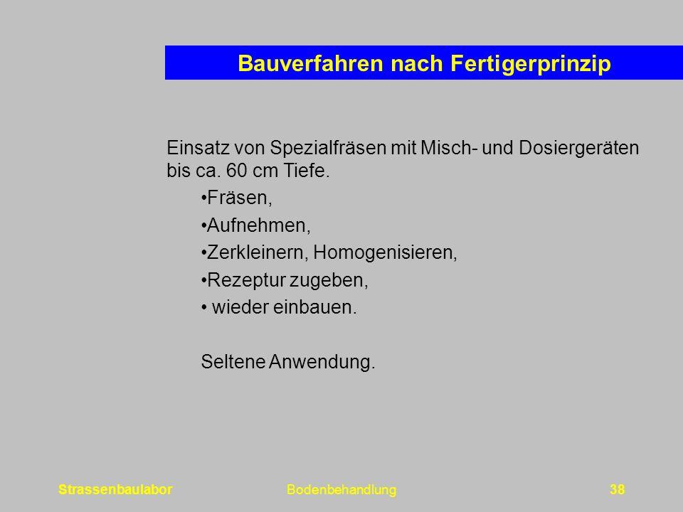 StrassenbaulaborBodenbehandlung38 Bauverfahren nach Fertigerprinzip Einsatz von Spezialfräsen mit Misch- und Dosiergeräten bis ca.