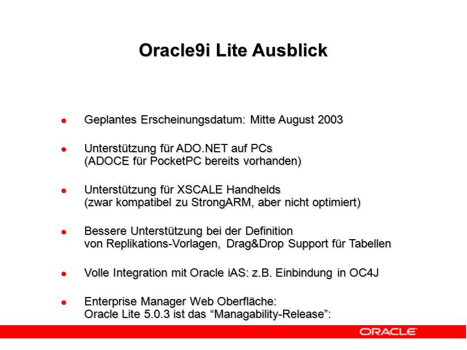 Geplantes Erscheinungsdatum: Mitte August 2003 Geplantes Erscheinungsdatum: Mitte August 2003 Unterstützung für ADO.NET auf PCs (ADOCE für PocketPC bereits vorhanden) Unterstützung für ADO.NET auf PCs (ADOCE für PocketPC bereits vorhanden) Unterstützung für XSCALE Handhelds (zwar kompatibel zu StrongARM, aber nicht optimiert) Unterstützung für XSCALE Handhelds (zwar kompatibel zu StrongARM, aber nicht optimiert) Bessere Unterstützung bei der Definition von Replikations-Vorlagen, Drag&Drop Support für Tabellen Bessere Unterstützung bei der Definition von Replikations-Vorlagen, Drag&Drop Support für Tabellen Volle Integration mit Oracle iAS: z.B.