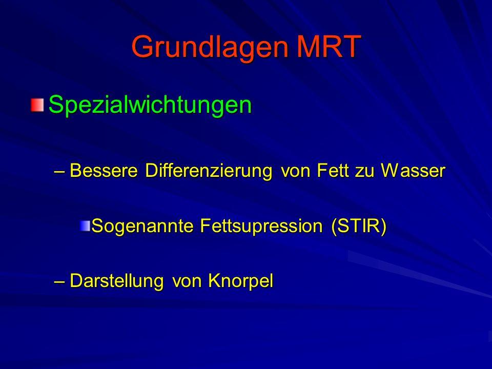Grundlagen MRT Spezialwichtungen –Bessere Differenzierung von Fett zu Wasser Sogenannte Fettsupression (STIR) –Darstellung von Knorpel